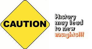 Caution: History may lead to new insights!