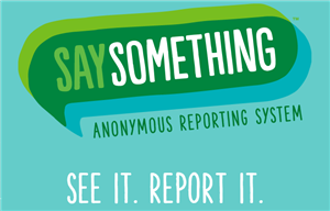 Say Something Anonymous Reporting System. See it. Report it.